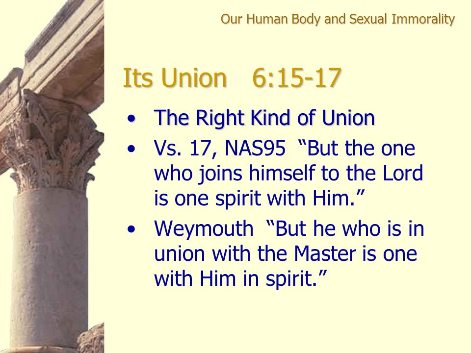"""The Right Kind of UnionThe Right Kind of Union Vs. 17, NAS95 """"But the one who joins himself to the Lord is one spirit with Him."""" Weymouth """"But he who"""