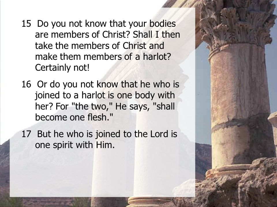 15 Do you not know that your bodies are members of Christ.