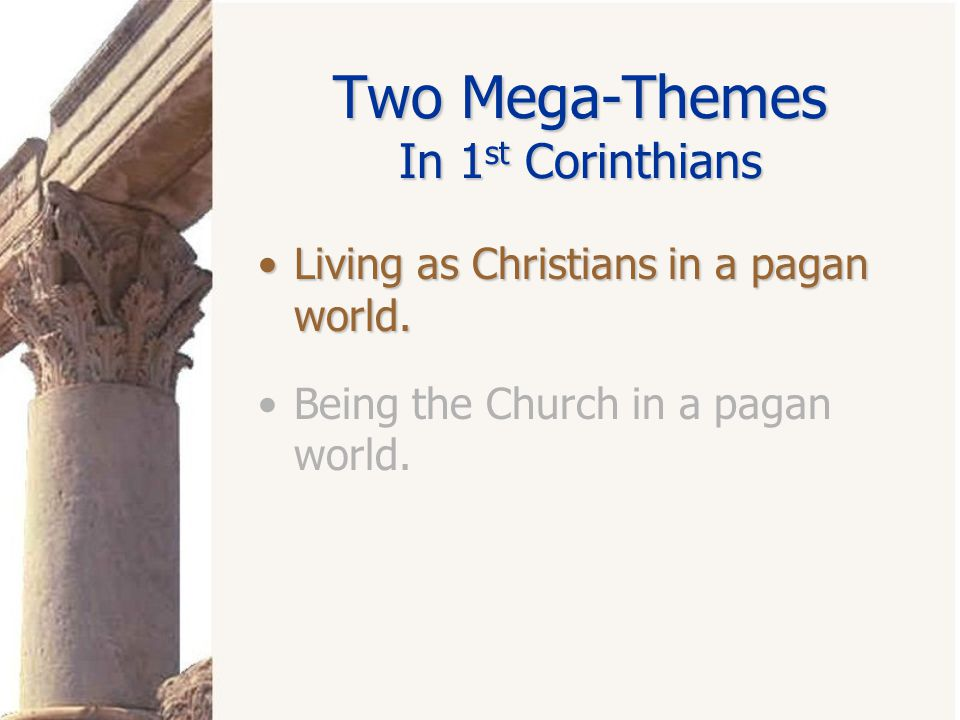 Two Mega-Themes In 1 st Corinthians Living as Christians in a pagan world.Living as Christians in a pagan world. Being the Church in a pagan world.