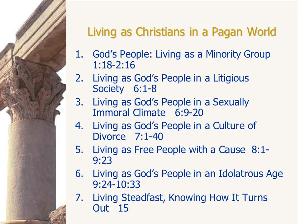 Living as Christians in a Pagan World 1.God's People: Living as a Minority Group 1:18-2:16 2.Living as God's People in a Litigious Society 6:1-8 3.Living as God's People in a Sexually Immoral Climate 6:9-20 4.Living as God's People in a Culture of Divorce 7:1-40 5.Living as Free People with a Cause 8:1- 9:23 6.Living as God's People in an Idolatrous Age 9:24-10:33 7.Living Steadfast, Knowing How It Turns Out 15