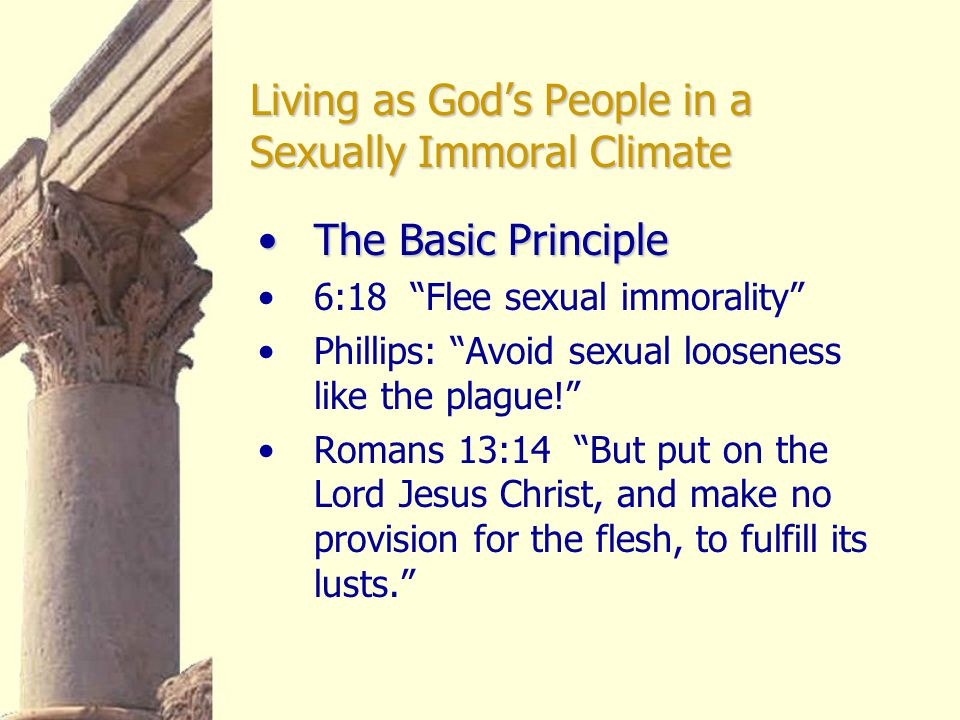 Living as God's People in a Sexually Immoral Climate One of 2 Flees :One of 2 Flees : 10:14 Therefore, my beloved, flee from idolatry. 6:18, NKJV: Flee sexual immorality
