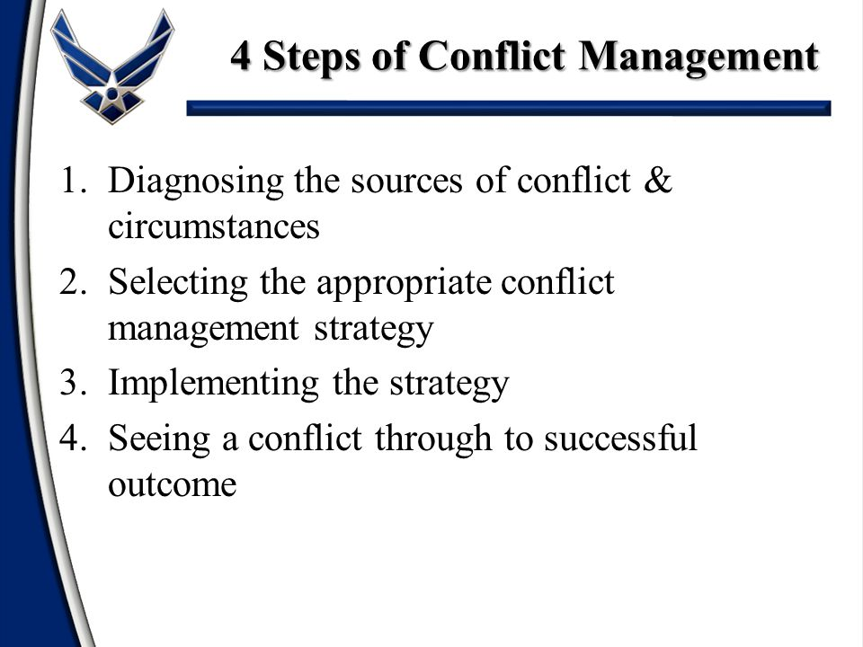 4 Steps of Conflict Management 1.Diagnosing the sources of conflict & circumstances 2.Selecting the appropriate conflict management strategy 3.Implementing the strategy 4.Seeing a conflict through to successful outcome