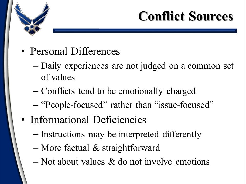 Conflict Sources Personal Differences – Daily experiences are not judged on a common set of values – Conflicts tend to be emotionally charged – People-focused rather than issue-focused Informational Deficiencies – Instructions may be interpreted differently – More factual & straightforward – Not about values & do not involve emotions