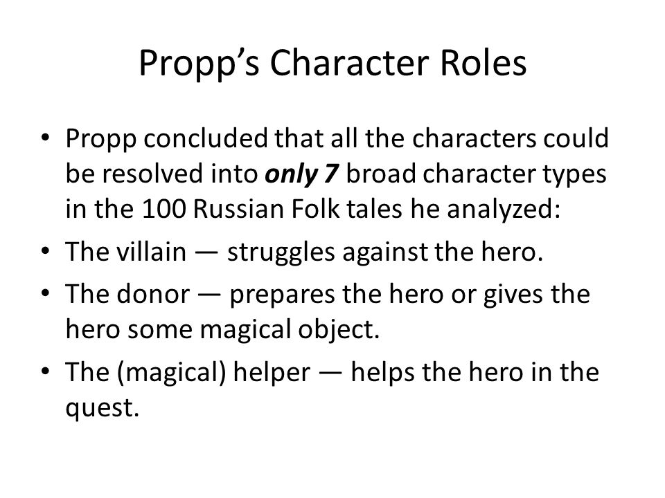 Propp's Character Roles Propp concluded that all the characters could be resolved into only 7 broad character types in the 100 Russian Folk tales he analyzed: The villain — struggles against the hero.