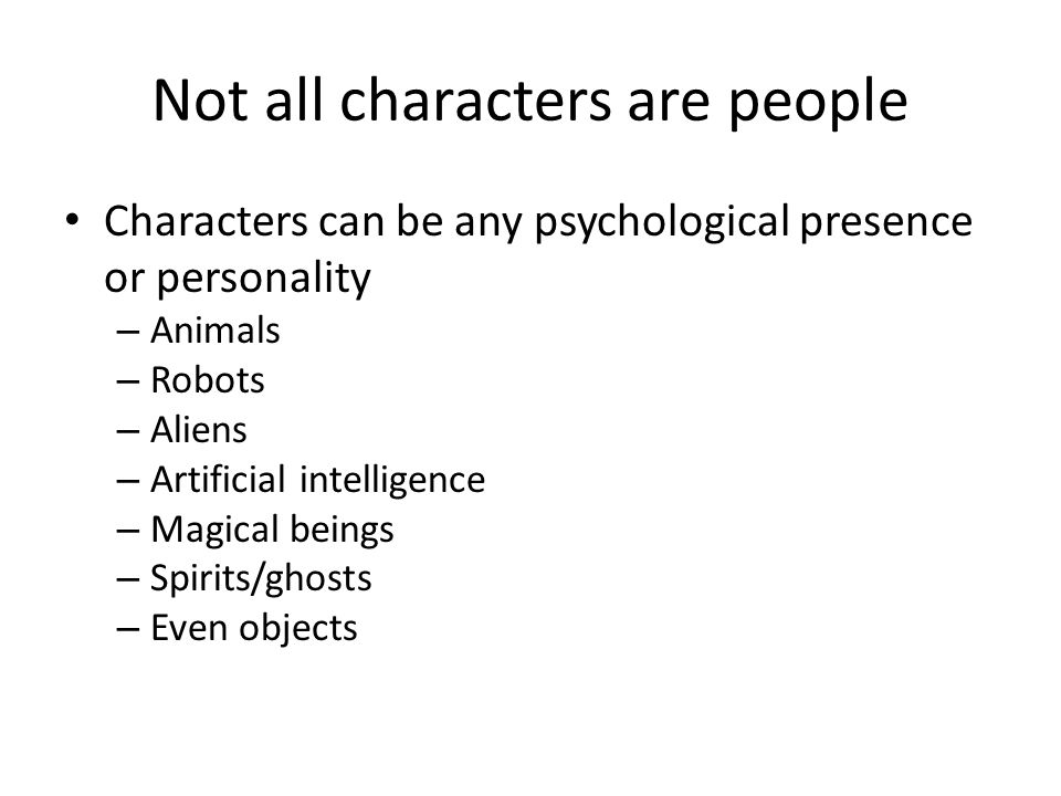 Not all characters are people Characters can be any psychological presence or personality – Animals – Robots – Aliens – Artificial intelligence – Magical beings – Spirits/ghosts – Even objects