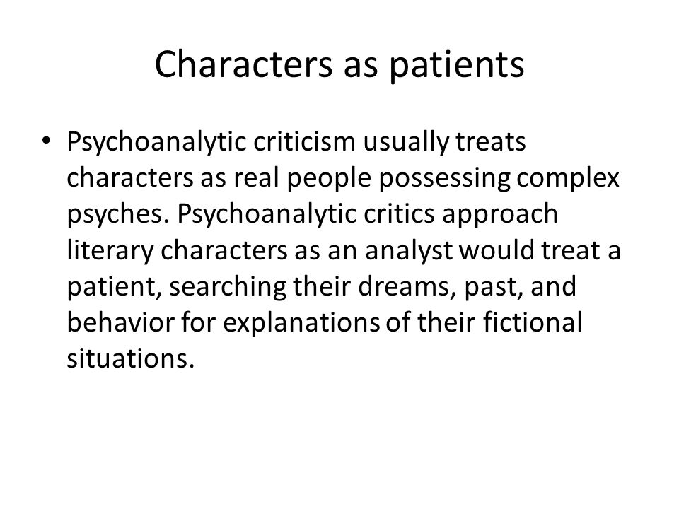 Characters as patients Psychoanalytic criticism usually treats characters as real people possessing complex psyches.