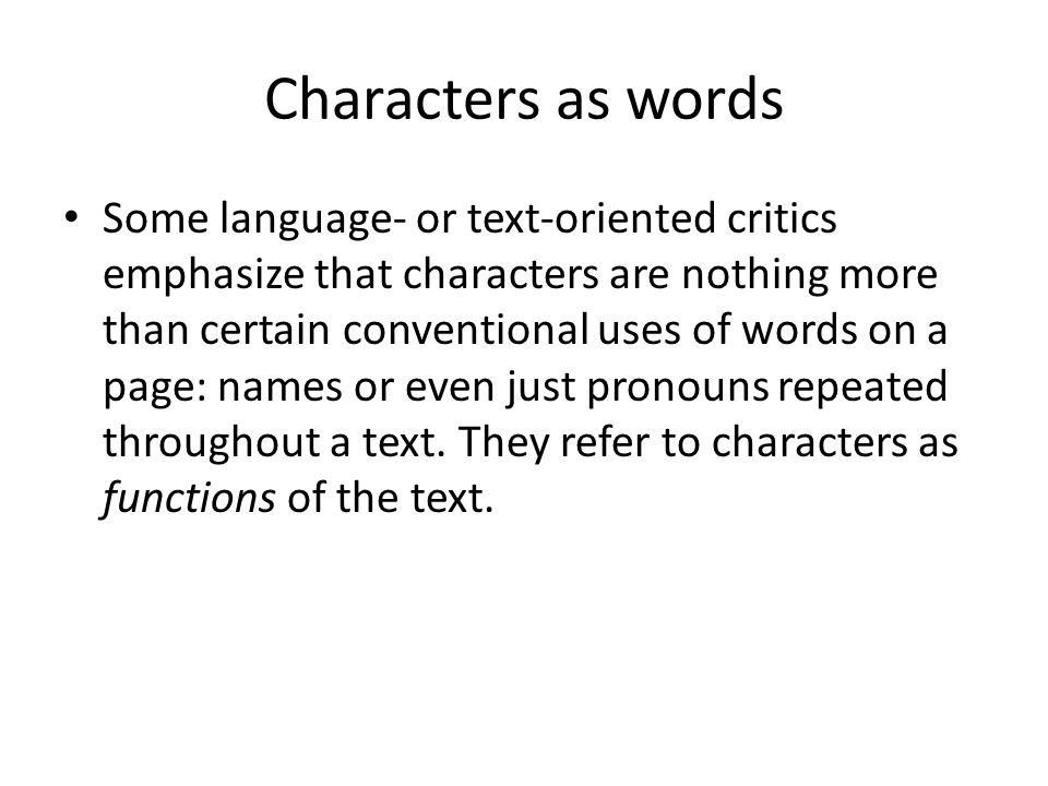 Characters as words Some language- or text-oriented critics emphasize that characters are nothing more than certain conventional uses of words on a page: names or even just pronouns repeated throughout a text.