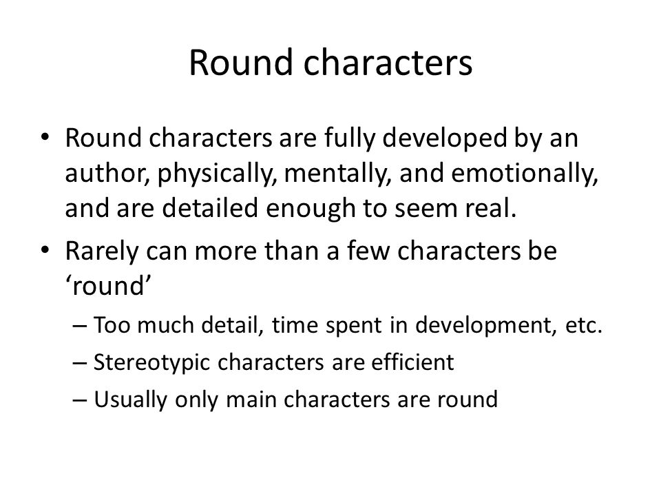 Round characters Round characters are fully developed by an author, physically, mentally, and emotionally, and are detailed enough to seem real.