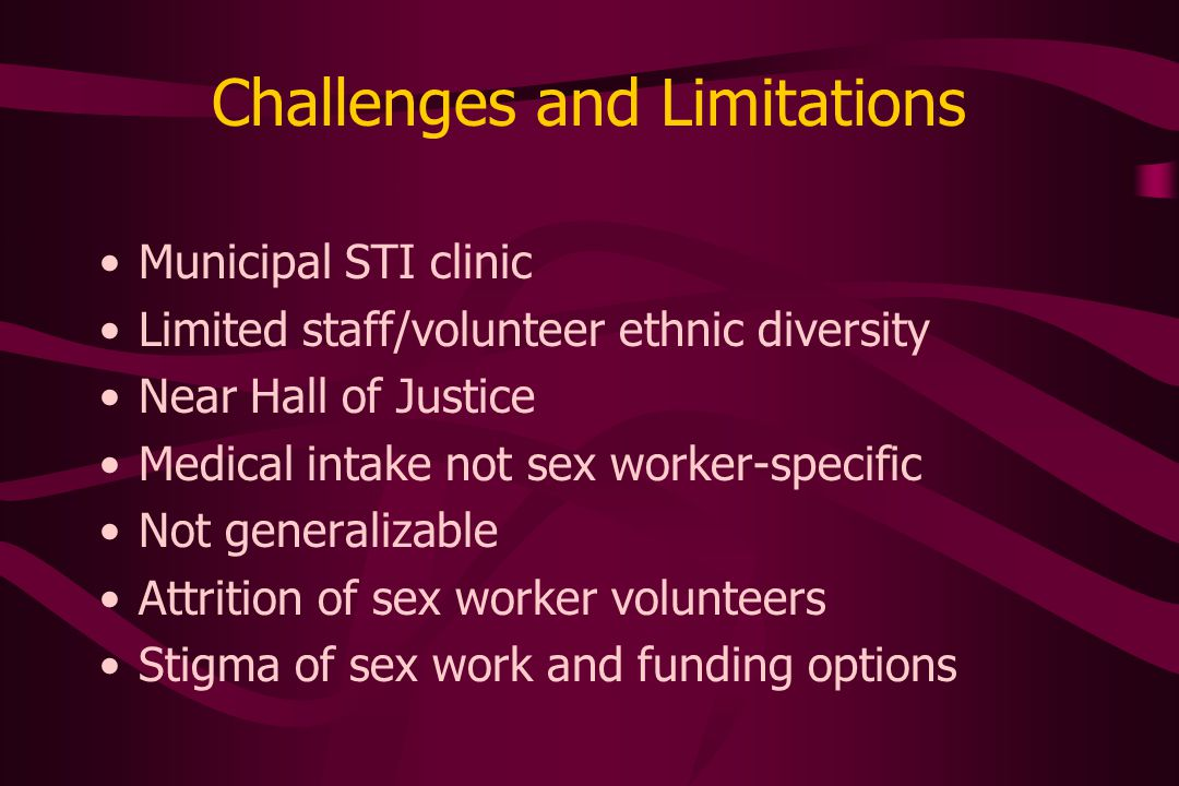 Challenges and Limitations Municipal STI clinic Limited staff/volunteer ethnic diversity Near Hall of Justice Medical intake not sex worker-specific Not generalizable Attrition of sex worker volunteers Stigma of sex work and funding options