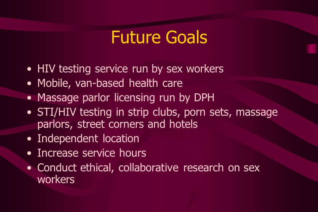 Future Goals HIV testing service run by sex workers Mobile, van-based health care Massage parlor licensing run by DPH STI/HIV testing in strip clubs, porn sets, massage parlors, street corners and hotels Independent location Increase service hours Conduct ethical, collaborative research on sex workers