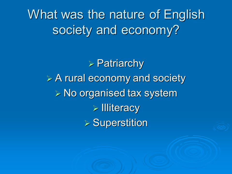 What was the nature of English society and economy?  Patriarchy  A rural economy and society  No organised tax system  Illiteracy  Superstition