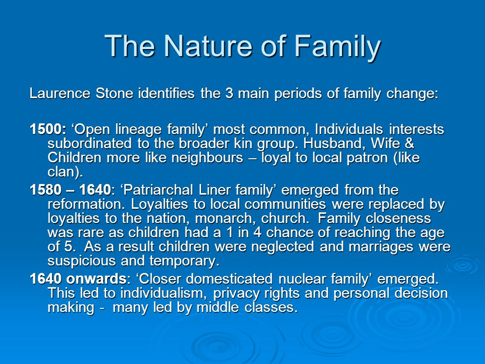 The Nature of Family Laurence Stone identifies the 3 main periods of family change: 1500: 'Open lineage family' most common, Individuals interests subordinated to the broader kin group.