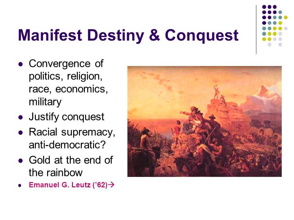 Manifest Destiny & Conquest Convergence of politics, religion, race, economics, military Justify conquest Racial supremacy, anti-democratic? Gold at t