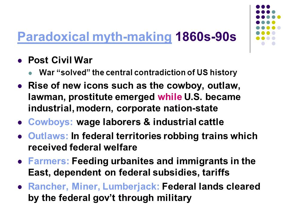 "Paradoxical myth-making 1860s-90s Post Civil War War ""solved"" the central contradiction of US history Rise of new icons such as the cowboy, outlaw, la"