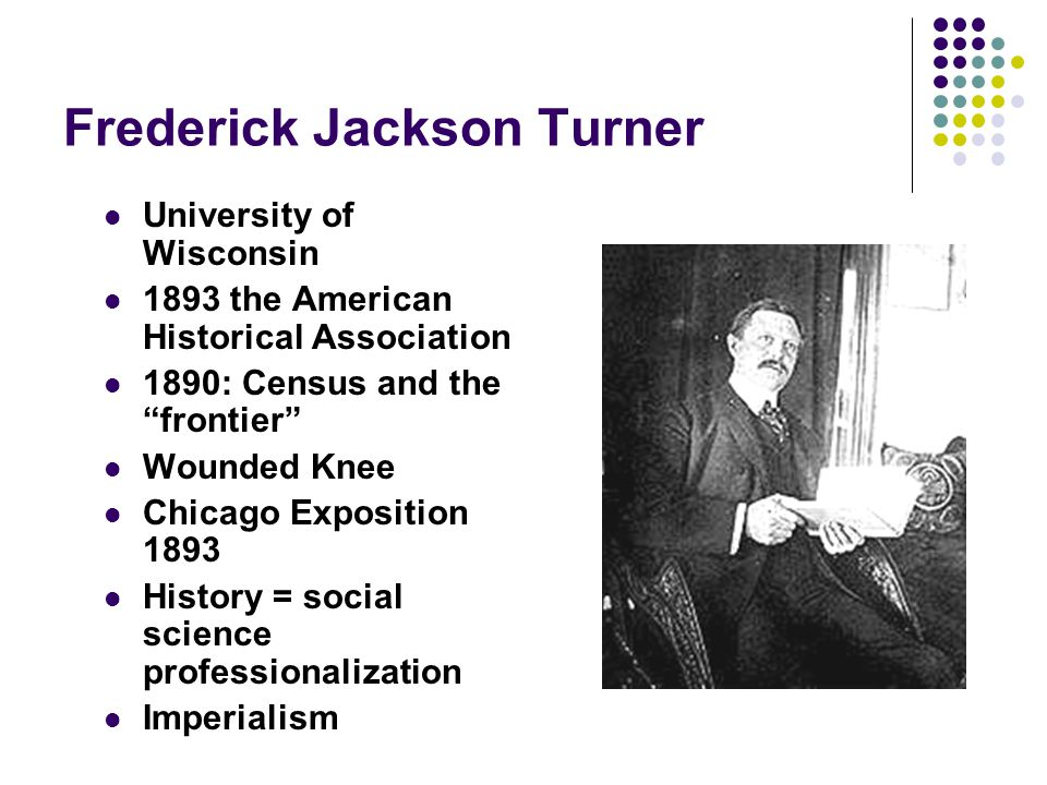 "Frederick Jackson Turner University of Wisconsin 1893 the American Historical Association 1890: Census and the ""frontier"" Wounded Knee Chicago Exposit"