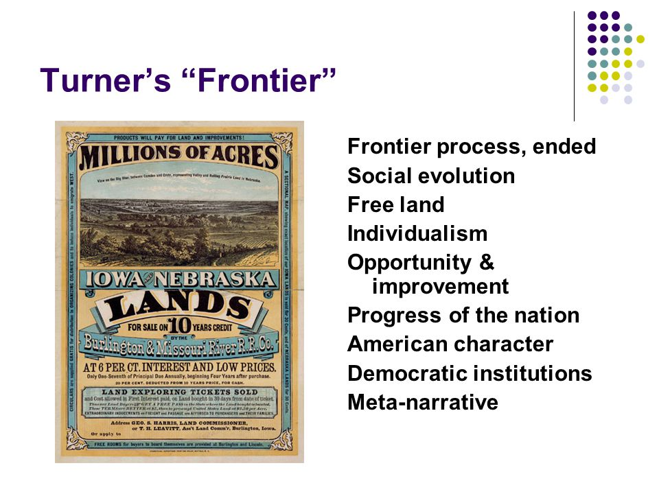 "Turner's ""Frontier"" Frontier process, ended Social evolution Free land Individualism Opportunity & improvement Progress of the nation American charact"