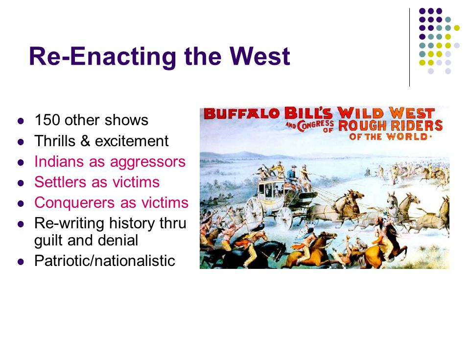 Re-Enacting the West 150 other shows Thrills & excitement Indians as aggressors Settlers as victims Conquerers as victims Re-writing history thru guil