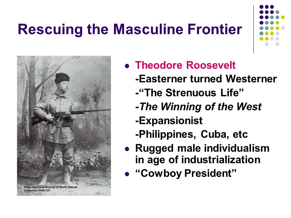 "Rescuing the Masculine Frontier Theodore Roosevelt -Easterner turned Westerner -""The Strenuous Life"" -The Winning of the West -Expansionist -Philippin"