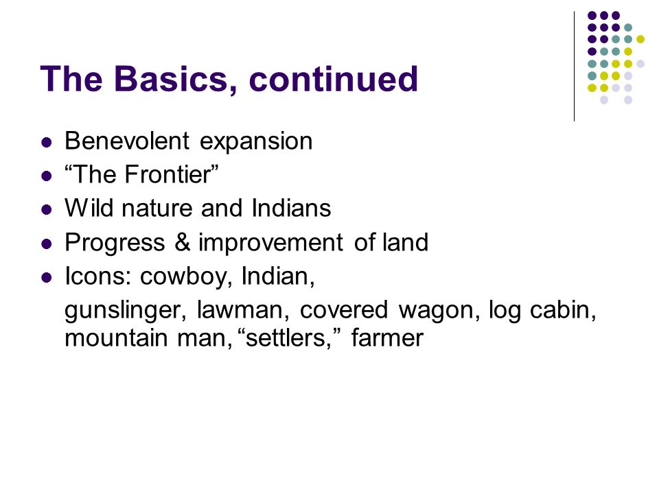 "The Basics, continued Benevolent expansion ""The Frontier"" Wild nature and Indians Progress & improvement of land Icons: cowboy, Indian, gunslinger, la"