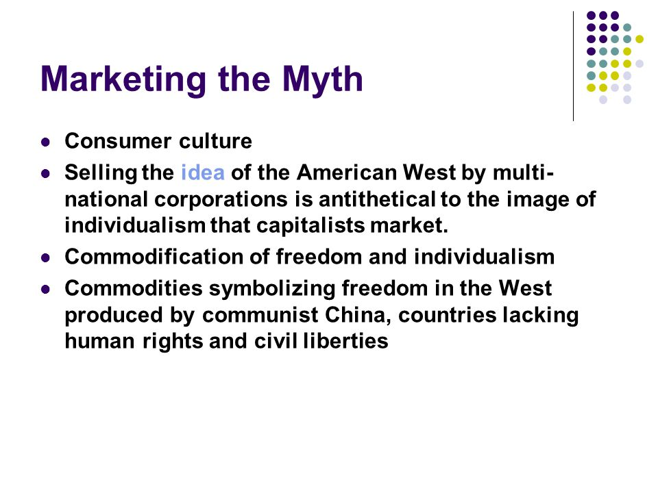 Marketing the Myth Consumer culture Selling the idea of the American West by multi- national corporations is antithetical to the image of individualis