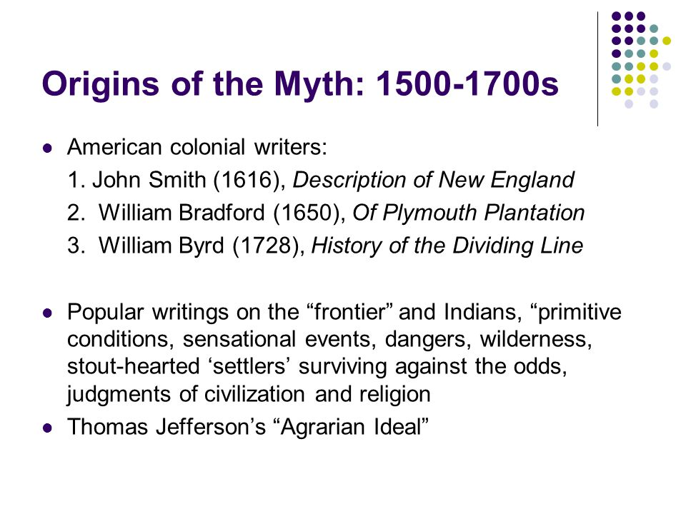 Origins of the Myth: 1500-1700s American colonial writers: 1. John Smith (1616), Description of New England 2. William Bradford (1650), Of Plymouth Pl