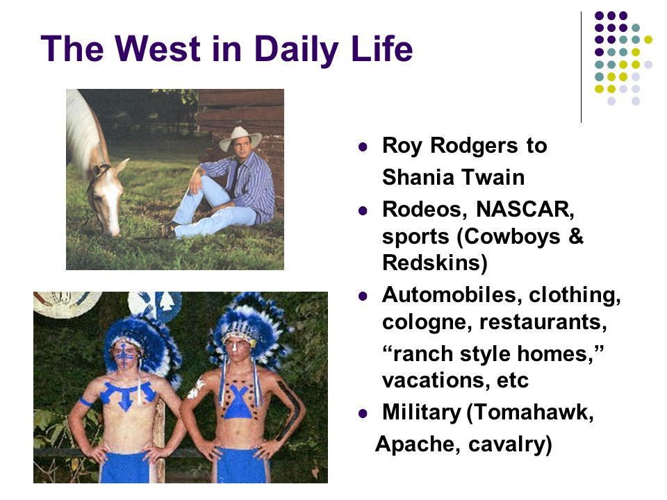 "The West in Daily Life Roy Rodgers to Shania Twain Rodeos, NASCAR, sports (Cowboys & Redskins) Automobiles, clothing, cologne, restaurants, ""ranch sty"