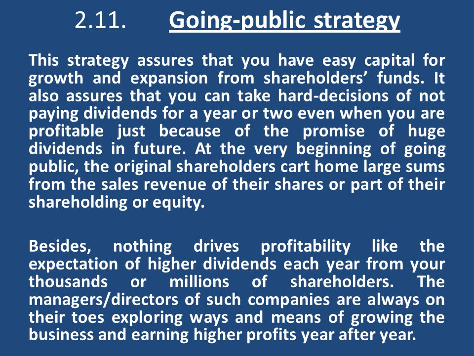 2.11.Going-public strategy This strategy assures that you have easy capital for growth and expansion from shareholders' funds.