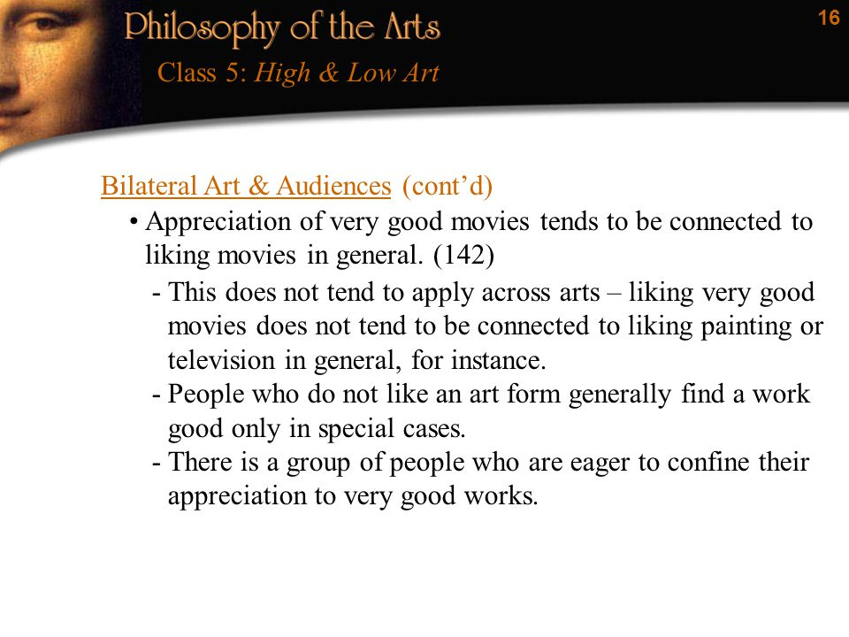 16 Bilateral Art & Audiences (cont'd) Class 5: High & Low Art Appreciation of very good movies tends to be connected to liking movies in general.