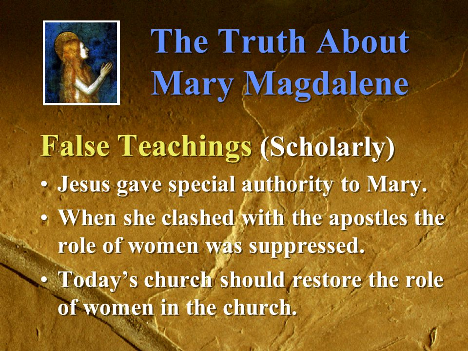 The Truth About Mary Magdalene False Teachings (Scholarly) Jesus gave special authority to Mary.