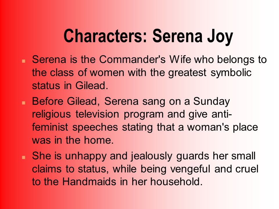 Characters: Serena Joy n Serena is the Commander s Wife who belongs to the class of women with the greatest symbolic status in Gilead.