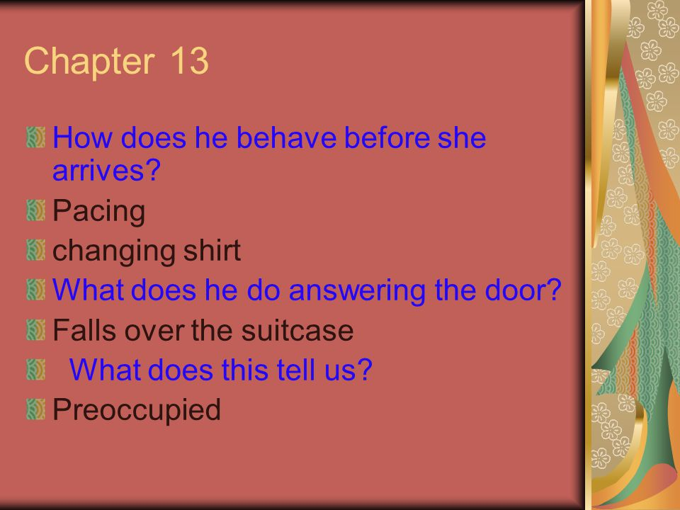 Chapter 13 How does he behave before she arrives? Pacing changing shirt What does he do answering the door? Falls over the suitcase What does this tel