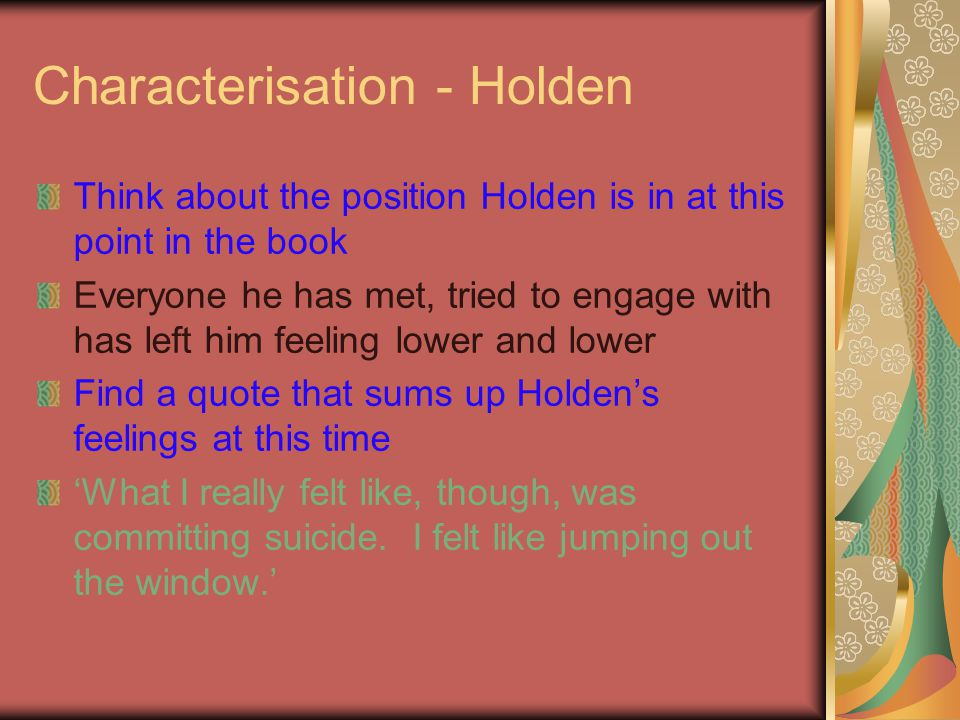 Characterisation - Holden Think about the position Holden is in at this point in the book Everyone he has met, tried to engage with has left him feeli