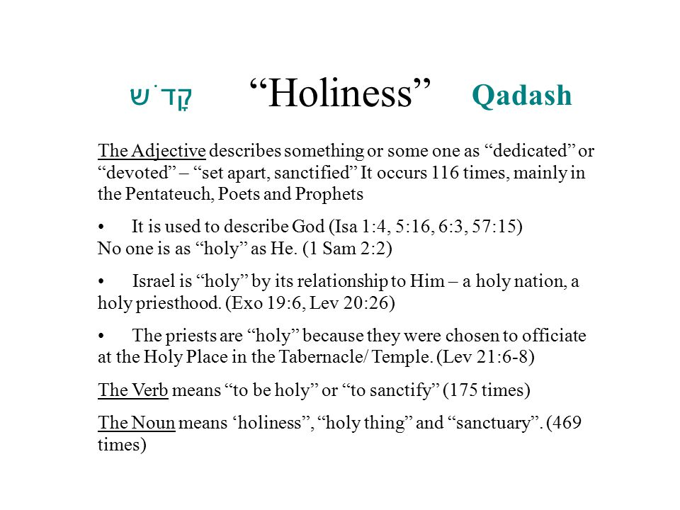Holiness :  קָדֹש ׁ q Qadash The Adjective describes something or some one as dedicated or devoted – set apart, sanctified It occurs 116 times, mainly in the Pentateuch, Poets and Prophets It is used to describe God (Isa 1:4, 5:16, 6:3, 57:15) No one is as holy as He.