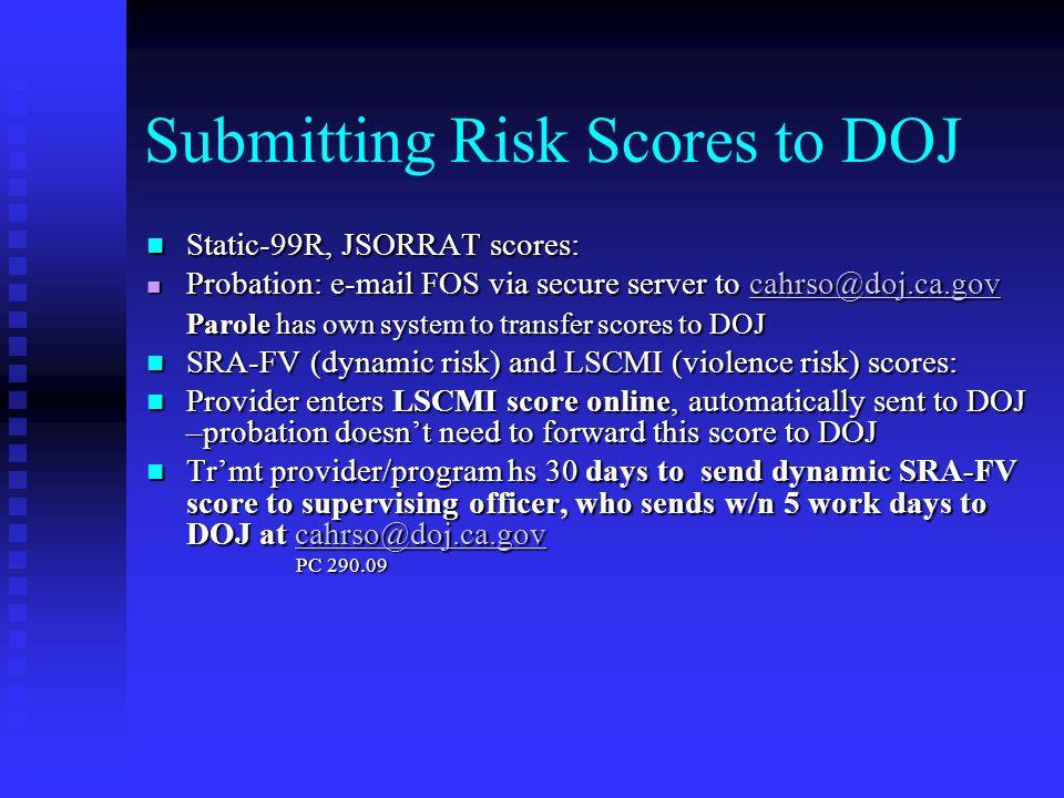 Submitting Risk Scores to DOJ Static-99R, JSORRAT scores: Static-99R, JSORRAT scores: n Probation: e-mail FOS via secure server to cahrso@doj.ca.gov c