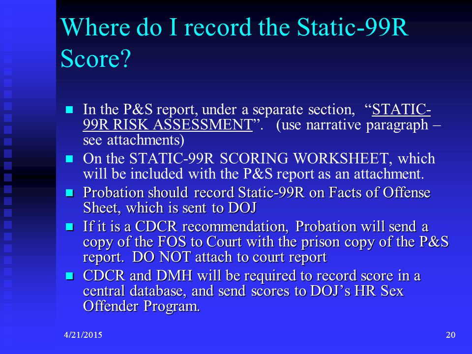 """4/21/201520 Where do I record the Static-99R Score? In the P&S report, under a separate section, """"STATIC- 99R RISK ASSESSMENT"""". (use narrative paragra"""