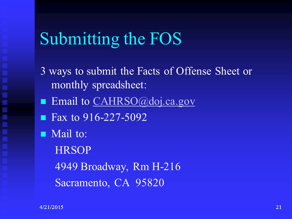 4/21/201521 Submitting the FOS 3 ways to submit the Facts of Offense Sheet or monthly spreadsheet: Email to CAHRSO@doj.ca.govCAHRSO@doj.ca.gov Fax to