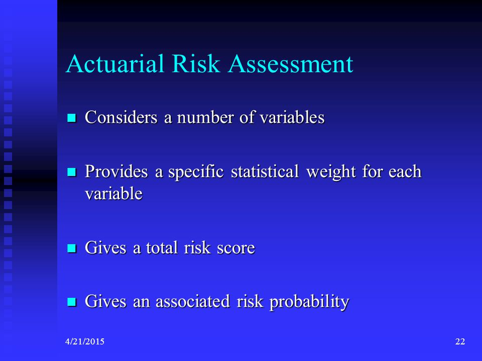 4/21/201522 Actuarial Risk Assessment Considers a number of variables Considers a number of variables Provides a specific statistical weight for each