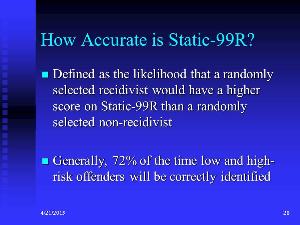 4/21/201528 How Accurate is Static-99R? Defined as the likelihood that a randomly selected recidivist would have a higher score on Static-99R than a r