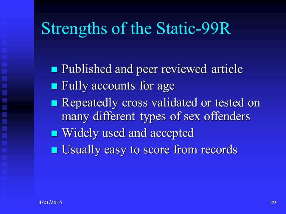 4/21/201529 Strengths of the Static-99R Published and peer reviewed article Published and peer reviewed article Fully accounts for age Fully accounts