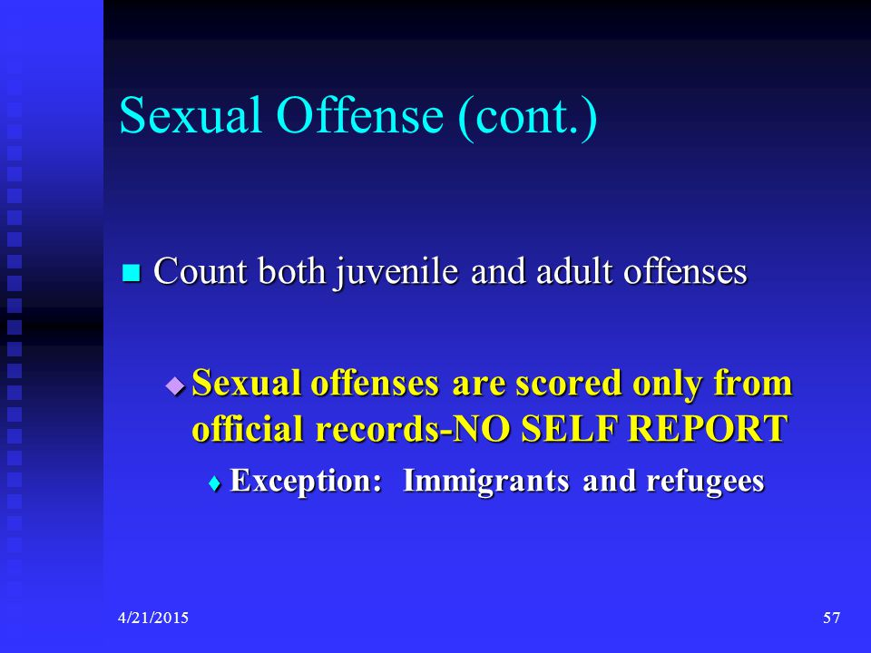 4/21/201557 Sexual Offense (cont.) Count both juvenile and adult offenses Count both juvenile and adult offenses  Sexual offenses are scored only fro