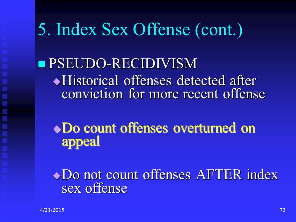 4/21/201573 5. Index Sex Offense (cont.) PSEUDO-RECIDIVISM PSEUDO-RECIDIVISM  Historical offenses detected after conviction for more recent offense 