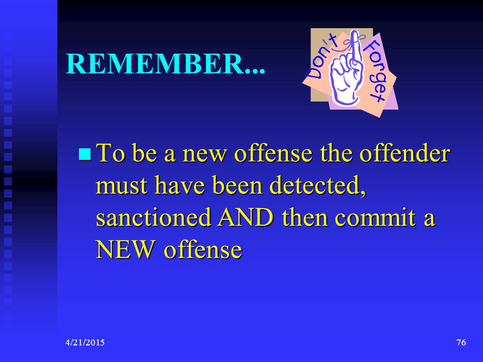 4/21/201576 REMEMBER... To be a new offense the offender must have been detected, sanctioned AND then commit a NEW offense To be a new offense the off