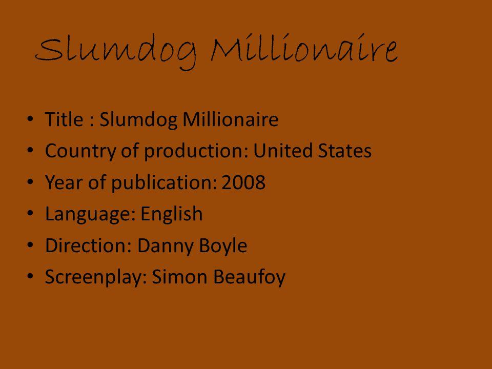 Slumdog Millionaire Title : Slumdog Millionaire Country of production: United States Year of publication: 2008 Language: English Direction: Danny Boyle Screenplay: Simon Beaufoy