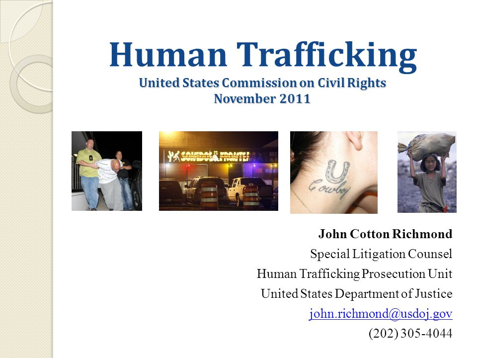 United States Commission on Civil Rights November 2011 Human Trafficking United States Commission on Civil Rights November 2011 John Cotton Richmond Special Litigation Counsel Human Trafficking Prosecution Unit United States Department of Justice john.richmond@usdoj.gov (202) 305-4044