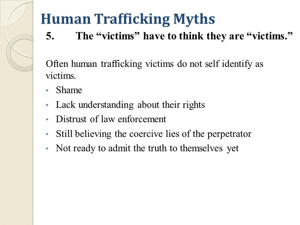 Human Trafficking Myths 5.The victims have to think they are victims. Often human trafficking victims do not self identify as victims.