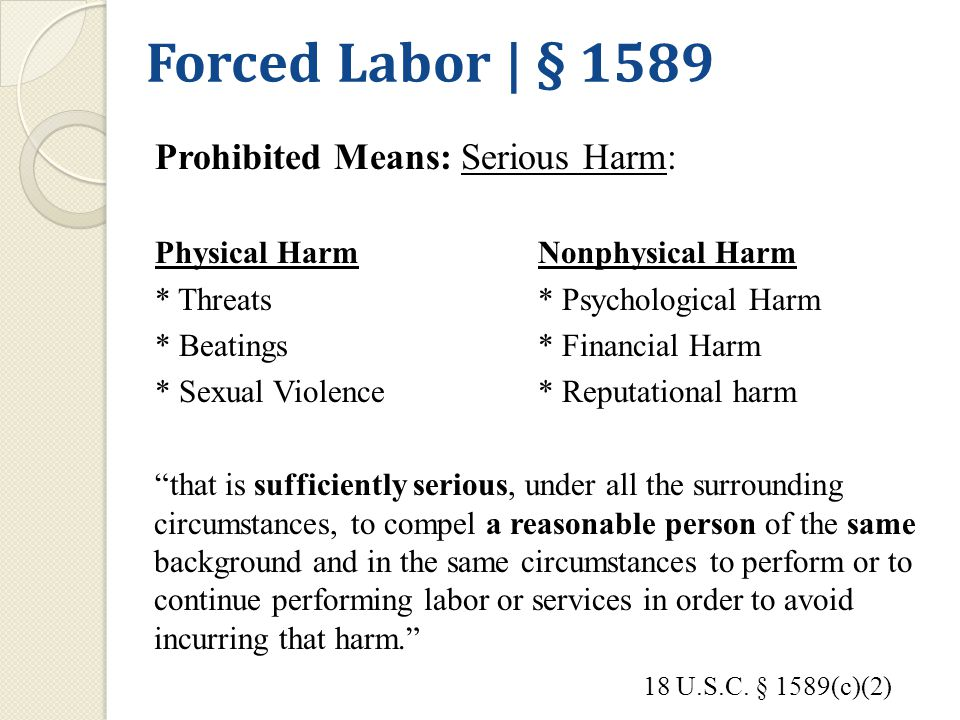 Forced Labor | § 1589 Prohibited Means: Serious Harm: Physical HarmNonphysical Harm * Threats* Psychological Harm * Beatings* Financial Harm * Sexual Violence* Reputational harm that is sufficiently serious, under all the surrounding circumstances, to compel a reasonable person of the same background and in the same circumstances to perform or to continue performing labor or services in order to avoid incurring that harm. 18 U.S.C.