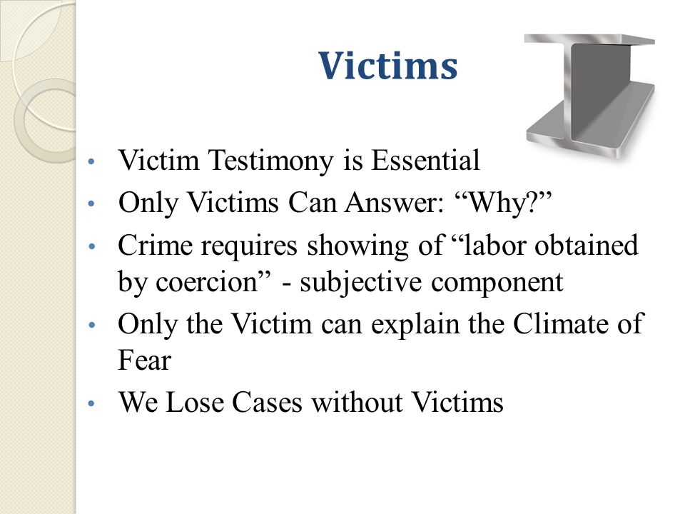 Victim Testimony is Essential Only Victims Can Answer: Why Crime requires showing of labor obtained by coercion - subjective component Only the Victim can explain the Climate of Fear We Lose Cases without Victims