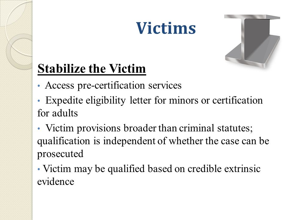 Victims Stabilize the Victim Access pre-certification services Expedite eligibility letter for minors or certification for adults Victim provisions broader than criminal statutes; qualification is independent of whether the case can be prosecuted Victim may be qualified based on credible extrinsic evidence