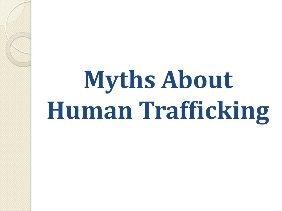 Human Trafficking Myths 1.Slavery is a historical blight that no longer exists.
