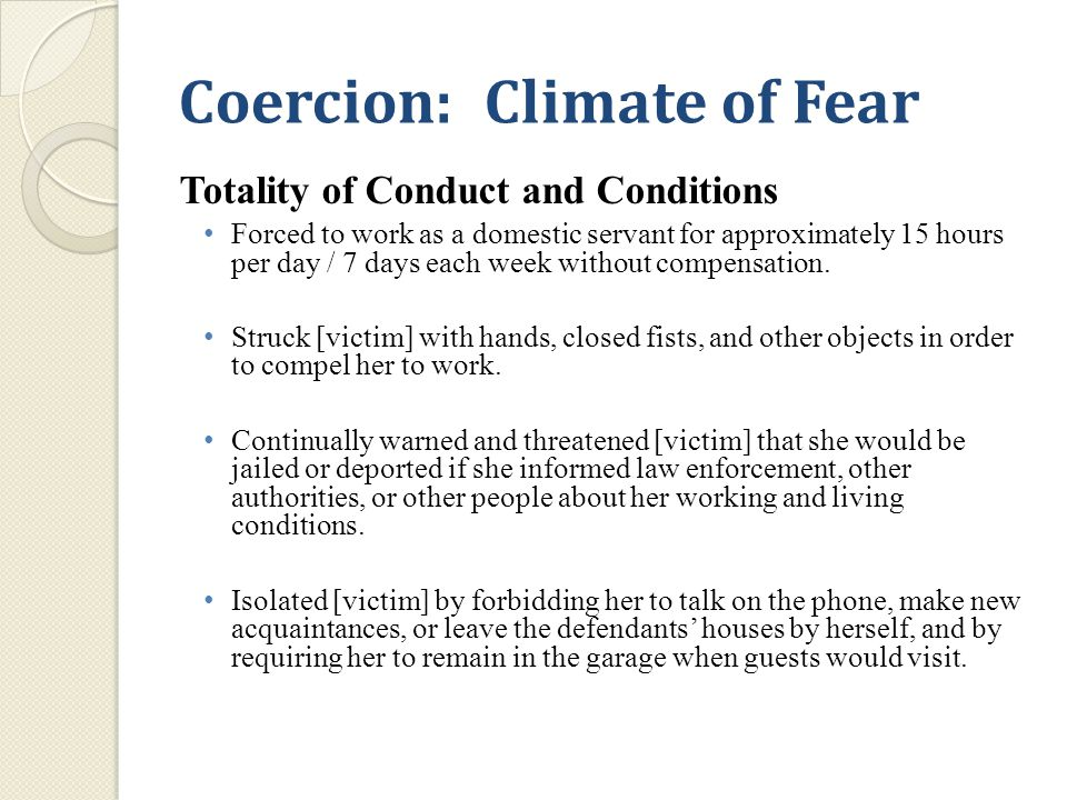 Coercion: Climate of Fear Totality of Conduct and Conditions Forced to work as a domestic servant for approximately 15 hours per day / 7 days each week without compensation.